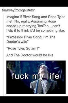 "River: ""Hello, I'm the Doctor's wife."" Rose: ""Hello, so am I."" Doctor: ""Fuck my life!!!...."" XD"