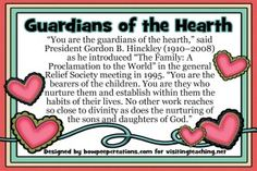 """Free JPG or PDF download for LDS Visiting Teachers. quote says: """"You are the guardians of the hearth,"""" said President Gordon B. Hinckley (1910–2008) as he introduced """"The Family: A Proclamation to the World"""" in the general Relief Society meeting in 1995. """"You are the bearers of the children. You are they who nurture them and establish within them the habits of their lives. No other work reaches so close to divinity as does the nurturing of the sons and daug..."""