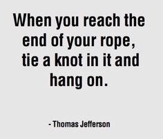 when you reach the end of your rope, tie a knot in it and hang on - thomas jefferson /by big quote