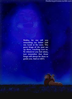 Simba, let me tell you something my father told me. Look at the stars. The great kings of the past look down on us from those stars. So whenever you feel alone, just remember that those kings will always be there to guide you. And so will I.
