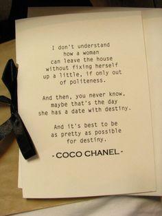 """""""No entiendo como una mujer puede dejar su casa sin arreglarse un poco, es falta de cortesía. Y luego, uno nunca sabe, tal vez ese día ella tiene una cita con el destino. Y es mejor estar lo mas bonita posible para el Destino""""  Coco Chanel"""