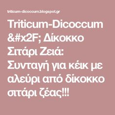 Triticum-Dicoccum/ Δίκοκκο Σιτάρι Ζειά: Συνταγή για  κέικ με αλεύρι από δίκοκκο σιτάρι ζέας!!! Blog