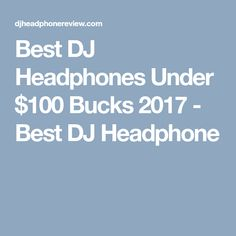 Best DJ Headphones Under $100 Bucks 2017 - Best DJ Headphone