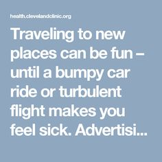"Traveling to new places can be fun – until a bumpy car ride or turbulent flight makes you feel sick. Advertising Policy Cleveland Clinic is a non-profit academic medical center. Advertising on our site helps support our mission. We do not endorse non-Cleveland Clinic products or services. Policy Motion sickness is a common disturbance of … <a class=""moretag"" href=""https://health.clevelandclinic.org/2015/04/motion-sickness-best-fixes-if-traveling-makes-you-ill/""&..."