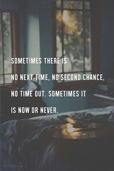 Sometimes there is no next time, no second chance, no time out. Sometimes it is now or never. - Sayyab Tariq
