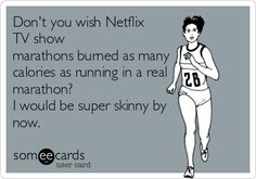 Don't you wish Netflix TV show marathons burned as many calories as running in a real marathon? I would be super skinny by now.