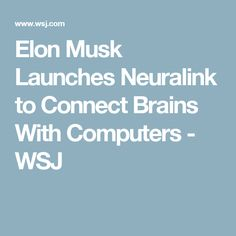 Elon Musk Launches Neuralink to Connect Brains With Computers  - WSJ