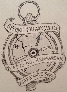 """""""Before you ask which way to go, remember where you've been"""""""