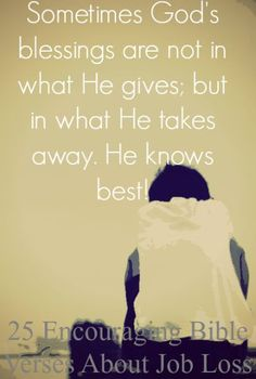 Sometimes God's blessings are not in what He gives; but in what He takes away. He knows best! Check Out 25 Encouraging Bible Verses About Job Loss