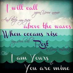 I will call upon Your name.  And keep my eyes above the waves.  When oceans rise, my soul will rest in Your embrace, for I am Yours and You ...