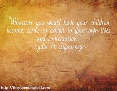 """Whatever you would have your children become, strive to exhibit in your own lives and conversation."" ~Lydia H. Sigourney~ / http://theparentingskill.com 
