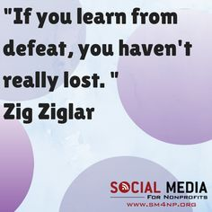 If you learn from defeat, you haven't really lost. Zig Ziglar