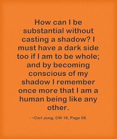 How can I be substantial without casting a shadow? I must have a dark side too if I am to be whole; and by becoming conscious of my shadow I remember once more that I am a human being like any other. ~Carl Jung, CW 16, Page 59.