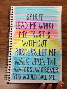 Spirit lead me where my trust is without borders. Let me walk upon the waters, wherever you would call me. Oceans-Hillsong
