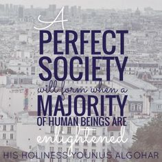 The Official MFI® Blog Quote of the Day: 'A perfect society will form when a majority of human beings are enlightened.' - His Holiness Younus AlGohar