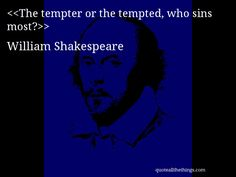 The tempter or the tempted, who sins most?-- William Shakespeare