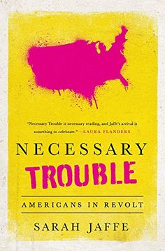 BL*, NYTBR, K*, PW, WP, Necessary Trouble: Americans in Revolt by Sarah Jaffe http://a.co/izJNecE