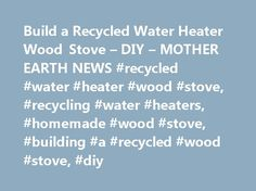 Build a Recycled Water Heater Wood Stove – DIY – MOTHER EARTH NEWS #recycled #water #heater #wood #stove, #recycling #water #heaters, #homemade #wood #stove, #building #a #recycled #wood #stove, #diy http://hong-kong.remmont.com/build-a-recycled-water-heater-wood-stove-diy-mother-earth-news-recycled-water-heater-wood-stove-recycling-water-heaters-homemade-wood-stove-building-a-recycled-wood-stove-diy/  # Build a Recycled Water Heater Wood Stove Learn how this recycled water heater wood stove…