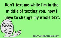 All the time or when they say your name over and over again it like i am texting just wait a sec.