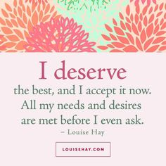 "Inspirational Quotes about love | ""I deserve the best, and I accept it now. All my needs and desires are met before I even ask."" — Louise Hay"