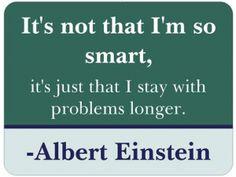 """Fun quote! """"It's not that I'm so smart, it's just that I stay with problems longer."""" -Albert Einstein"""