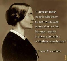 Susan B. Anthony I distrust those people who know so well what God wants them to do, because I notice it always coincides with their own desires. Susan B Anthony Quotes, Susan Anthony, Cool Words, Wise Words, Great Quotes, Inspirational Quotes, Awesome Quotes, Motivational People, Smart Quotes