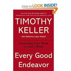 Every Good Endeavor: Connecting Your Work to God's Work: Timothy Keller, Katherine Leary Alsdorf: 9780525952701: Amazon.com: Books