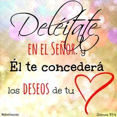 """""""Deléitate en el Señor, y Él te concederá los deseos de tu corazón.""""  Salmos 37:4"""