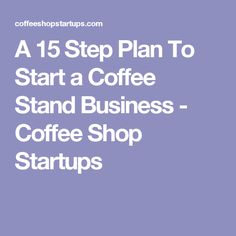 A 15 Step Plan To Start a Coffee Stand Business - Coffee Shop Startups