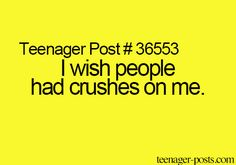 SAME!!! I don't think anyone does , yet my friend claims that tons of boys have crushes on me.