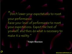 Don't lower your expectations to meet your performance. Raise your level of performance to meet your expectations. Expect the best of yourse...