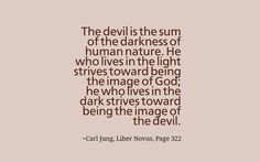 The devil is the sum of the darkness of human nature. He who lives in the light strives toward being the image of God; he who lives in the dark strives toward being the image of the devil. ~Carl Jung, Liber Novus, Page 322.