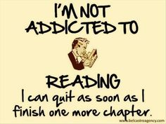 I'm not addicted to reading...I can quit as soon as I finish one more chapter...