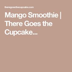 Mango Smoothie | There Goes the Cupcake...