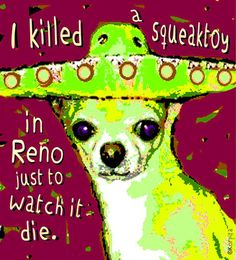 """""""Killed a Squeaktoy Funny Dog Chihuahua Sombrero"""" by Rebecca Korpita: A chihuahua in a mexican sombrero who killed a squeaktoy in Reno just to watch it die appears on this humorous print from a digitally manipulated image by Rebecca Stringer Korpita"""