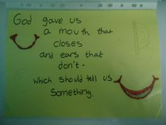 God gave us a mouth that closes and ears that don't- which should tell us something.