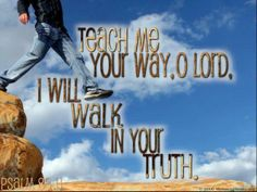 """""""Teach me Thy Way, O Lord; I will walk in Thy Truth: unite my heart to fear Thy Name."""" Psalm 86:11 """"Lead me in Thy Truth, and teach me: for Thou art The God of my Salvation; on Thee do I wait all the day."""" Psalm 25:5 """"Teach me, O LORD, the way of Thy Statutes; and I shall keep it unto the end."""" Psalm 119:33 """"Teach me to do Thy will; for Thou art my God: Thy Spirit is good; lead me into the land of uprightness."""" Psalm 143:10"""