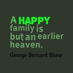 """A happy family is but an earlier heaven."""