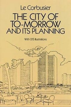 """Le Corbusier, """"The City of To-morrow and Its Planning"""" (but where are the people? and how did they use their city?)"""