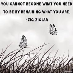 """You cannot become what you need to be by remaining what you are."" -Zig Ziglar http://budurl.com/ZBOB87062"