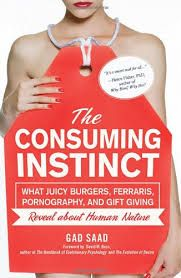 THE CONSUMING INSTINCT (what juicy burgers, Ferraris, pornography, and gift giving reveal about human nature) Gad Saad http://www.guerrillareading.com/the-consuming-instinct-what-juicy-burgers-ferraris-pornography-and-gift-giving-reveal-about-human-nature-gad-saad/