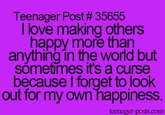 Teenagerposts- I sometimes hate being so nice to others, cuz I can't be  happy for me, like I do to them.