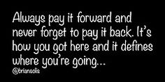 """Always pay it forward and never forget to pay it back. It's how you got here and it defines where you are going..."""