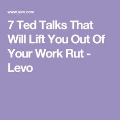 7 Ted Talks That Will Lift You Out Of Your Work Rut - Levo