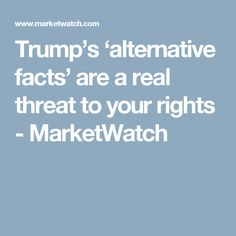 Trump's 'alternative facts' are a real threat to your rights  - MarketWatch