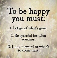 To be happy you must: Let go of what's gone. Be grateful for what remains. Look forward to whats to come next.