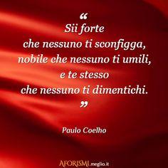 Paulo Coelho • Sii forte che nessuno ti sconfigga, nobile che nessuno ti umili, e te stesso che nessuno ti dimentichi.