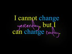 I cannot change yesterday, but I can change today.