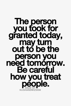 The Person You Took For Granted Today May Turn Out To Be The Person You Need Tomorrow. Be Careful How You Treat People.