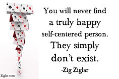 You will never find a truly happy self-centered person.  They simply don't exist. ~ Zig Ziglar